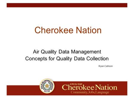 WHAT IS THE CHEROKEE NATION? Cherokee Nation Air Quality Data Management Concepts for Quality Data Collection Ryan Callison.