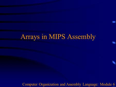 Arrays in MIPS Assembly Computer Organization and Assembly Language: Module 6.
