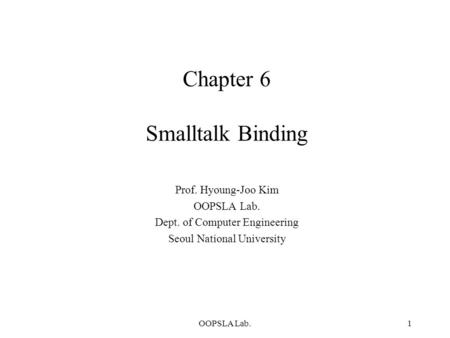OOPSLA Lab.1 Chapter 6 Smalltalk Binding Prof. Hyoung-Joo Kim OOPSLA Lab. Dept. of Computer Engineering Seoul National University.