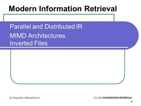 1 Modern Information Retrieval Parallel and Distributed IR MIMD Architectures Inverted Files Aj. Khuanlux MitsophonsiriCS.426 INFORMATION RETRIEVAL Modern.