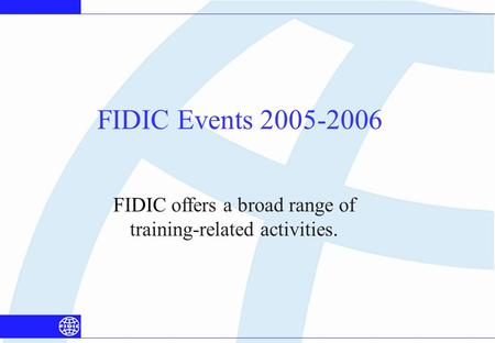 FIDIC Events 2005-2006 FIDIC offers a broad range of training-related activities.