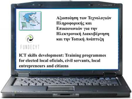 ICT skills development: Training programmes for elected local oficials, civil servants, local entrepreneurs and citizens Αξιοποίηση των Τεχνολογιών Πληροφορικής.