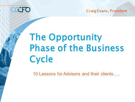 Craig Evans, President The Opportunity Phase of the Business Cycle 10 Lessons for Advisors and their clients….. 10 10 Lessons for Advisors and their clients…..