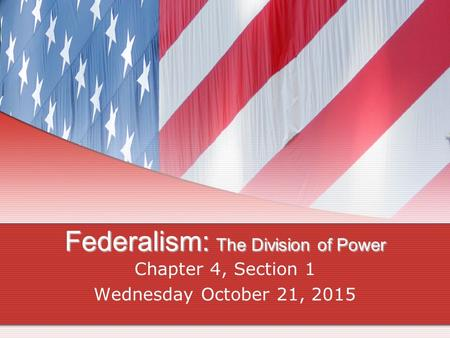 Federalism: The Division of Power Chapter 4, Section 1 Wednesday October 21, 2015.