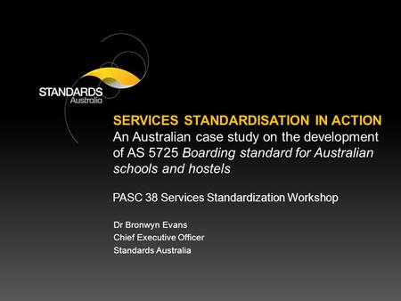 PASC 38 Services Standardization Workshop Dr Bronwyn Evans Chief Executive Officer Standards Australia SERVICES STANDARDISATION IN ACTION An Australian.