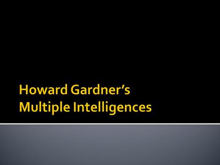  Howard Gardner's Multiple Intelligences Theory was first published in Howard Gardner's Book: Frames of Mind (1983)  Initially developed as a contribution.
