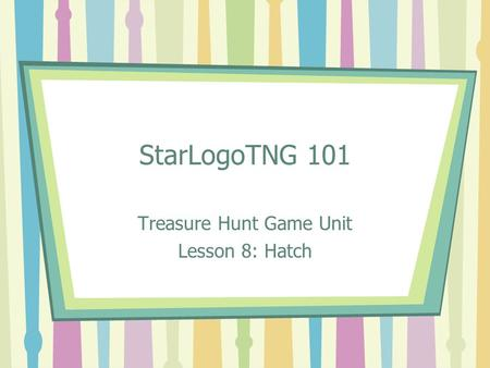 StarLogoTNG 101 Treasure Hunt Game Unit Lesson 8: Hatch.