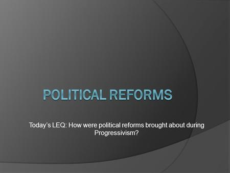Today's LEQ: How were political reforms brought about during Progressivism?