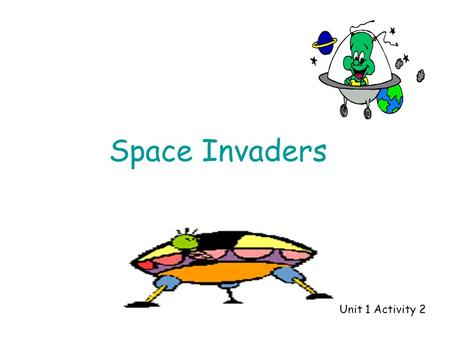 Space Invaders Unit 1 Activity 2 Aliens = 539 First shot – 9 Aliens left = 530 Second shot - 30Aliens left = 500 Third shot - 500Aliens left = 0.