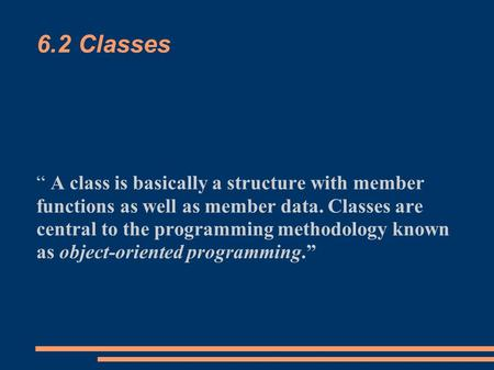 "6.2 Classes "" A class is basically a structure with member functions as well as member data. Classes are central to the programming methodology known as."