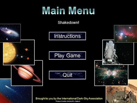 Instructions Play Game Quit Shakedown! Brought to you by the International Dark-Sky Association Picture Credits: NASA/JPL-Caltech.