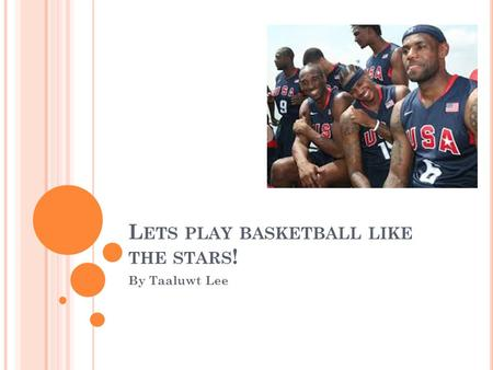 L ETS PLAY BASKETBALL LIKE THE STARS ! By Taaluwt Lee.