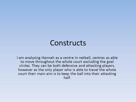 Constructs I am analysing Hannah as a centre in netball, centres as able to move throughout the whole court excluding the goal circles. They can be both.