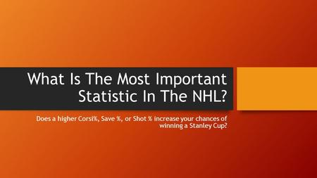 What Is The Most Important Statistic In The NHL? Does a higher Corsi%, Save %, or Shot % increase your chances of winning a Stanley Cup?