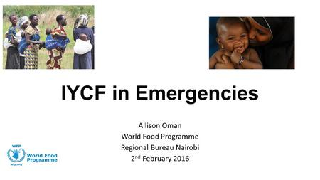 IYCF in Emergencies Allison Oman World Food Programme Regional Bureau Nairobi 2 nd February 2016.