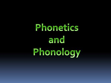 The study of PRONUNCIATION consists of two fields: PHONETICS PHONOLOGY.