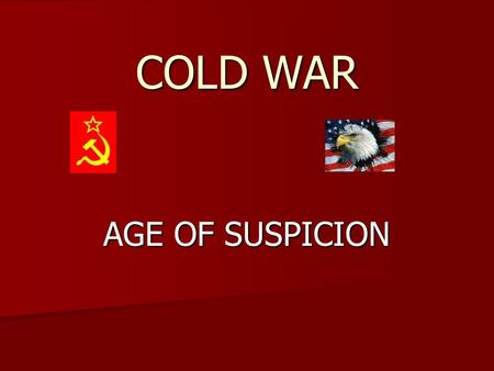 COLD WAR AGE OF SUSPICION. COMMUNISM COMMUNISM NOT POPULAR IN UNITED STATES NOT POPULAR IN UNITED STATES STALIN PURGES STALIN PURGES ALLIED WITH RUSSIA.