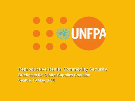 CMB/UNFPA, May 2005 Reproductive Health Commodity Security Briefing to RH Global Supplies Coalition Seattle, 19 May 2005.
