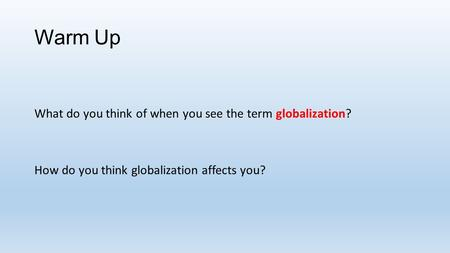 Warm Up What do you think of when you see the term globalization? How do you think globalization affects you?