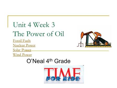 Unit 4 Week 3 The Power of Oil Fossil Fuels Nuclear Power Solar Power Wind Power Fossil Fuels Nuclear Power Solar Power Wind Power O'Neal 4 th Grade.