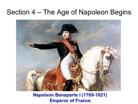 Section 4 – The Age of Napoleon Begins Napoleon Bonaparte I (1769-1821) Emperor of France.
