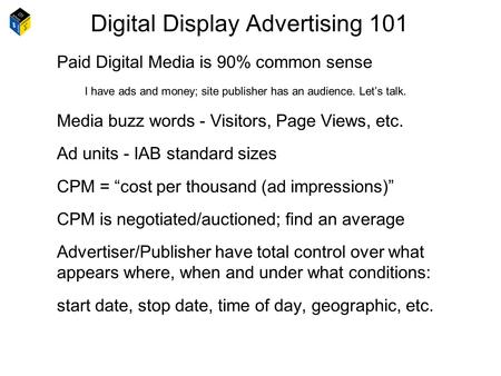 Digital Display Advertising 101 Paid Digital Media is 90% common sense I have ads and money; site publisher has an audience. Let's talk. Media buzz words.