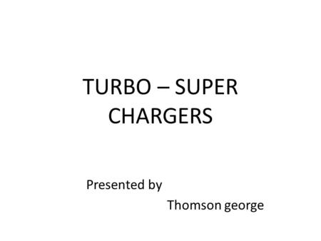 TURBO – SUPER CHARGERS Presented by Thomson george.