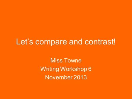 Let's compare and contrast! Miss Towne Writing Workshop 6 November 2013.