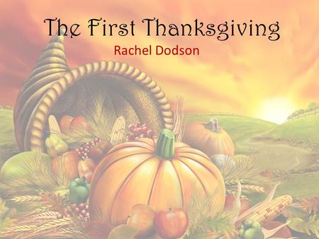 The First Thanksgiving Rachel Dodson. The First Thanksgiving Easy to navigate Wonderful visuals Interactive videos Many educational options to learn about.