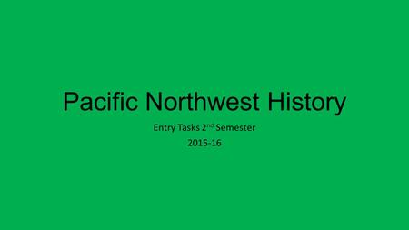 Pacific Northwest History Entry Tasks 2 nd Semester 2015-16.