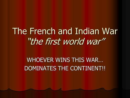 "The French and Indian War ""the first world war"" WHOEVER WINS THIS WAR… DOMINATES THE CONTINENT!!"