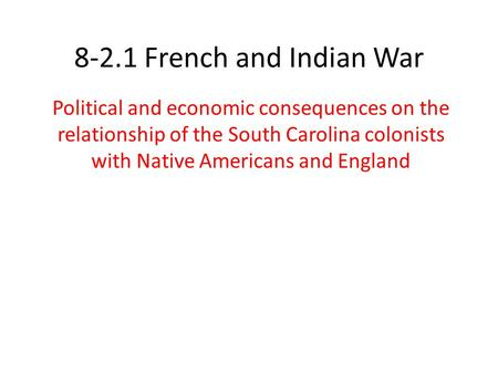 8-2.1 French and Indian War Political and economic consequences on the relationship of the South Carolina colonists with Native Americans and England.