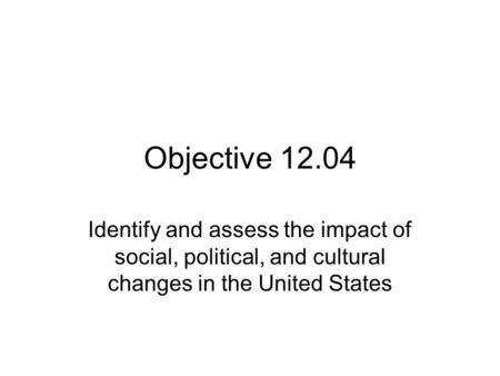 Objective 12.04 Identify and assess the impact of social, political, and cultural changes in the United States.