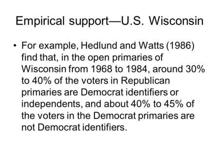 Empirical support—U.S. Wisconsin For example, Hedlund and Watts (1986) find that, in the open primaries of Wisconsin from 1968 to 1984, around 30% to 40%