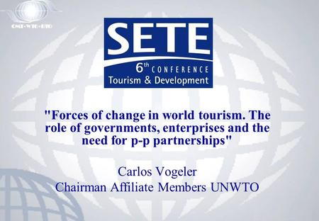 Forces of change in world tourism. The role of governments, enterprises and the need for p-p partnerships Carlos Vogeler Chairman Affiliate Members UNWTO.