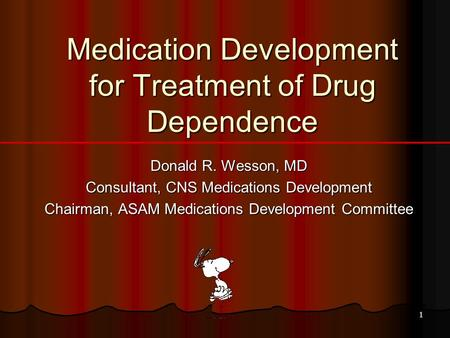 1 Medication Development for Treatment of Drug Dependence Donald R. Wesson, MD Consultant, CNS Medications Development Chairman, ASAM Medications Development.