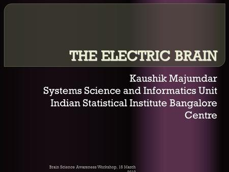 Brain Science Awareness Workshop, 15 March 2010 THE ELECTRIC BRAIN Kaushik Majumdar Systems Science and Informatics Unit Indian Statistical Institute Bangalore.