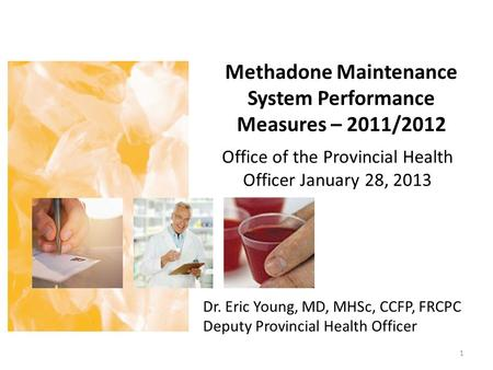 Methadone Maintenance System Performance Measures – 2011/2012 Office of the Provincial Health Officer January 28, 2013 1 Dr. Eric Young, MD, MHSc, CCFP,