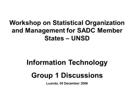 Workshop on Statistical Organization and Management for SADC Member States – UNSD Information Technology Group 1 Discussions Luanda, 05 December 2006.