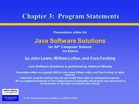 © 2011 Pearson Education, publishing as Addison-Wesley Chapter 3: Program Statements Presentation slides for Java Software Solutions for AP* Computer Science.