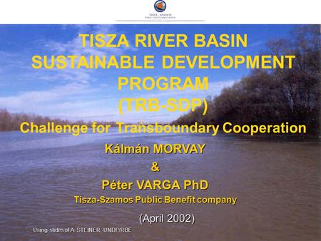 TISZA RIVER BASIN SUSTAINABLE DEVELOPMENT PROGRAM (TRB-SDP) Challenge for Transboundary Cooperation Kálmán MORVAY & Péter VARGA PhD Tisza-Szamos Public.