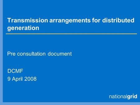 Transmission arrangements for distributed generation DCMF 9 April 2008 Pre consultation document.