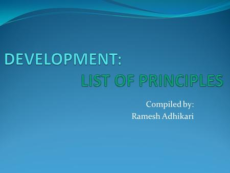 Compiled by: Ramesh Adhikari. 1. Development is a process not a program. Development is not the result of a set of policies or programs. It is the result.