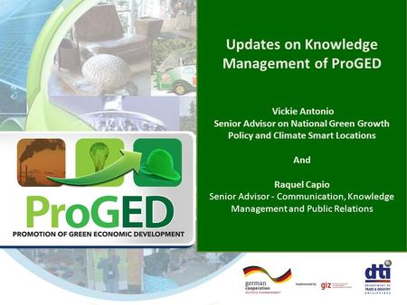 Updates on Knowledge Management of ProGED Vickie Antonio Senior Advisor on National Green Growth Policy and Climate Smart Locations And Raquel Capio Senior.