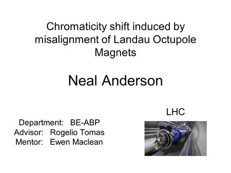 Chromaticity shift induced by misalignment of Landau Octupole Magnets Neal Anderson Department: BE-ABP Advisor: Rogelio Tomas Mentor: Ewen Maclean LHC.
