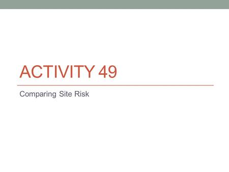 ACTIVITY 49 Comparing Site Risk. Activity 49: Comparing Site Risk Challenge: Which location would you recommend for further study as a possible site for.