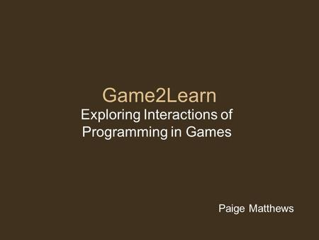 Game2Learn Exploring Interactions of Programming in Games Paige Matthews.