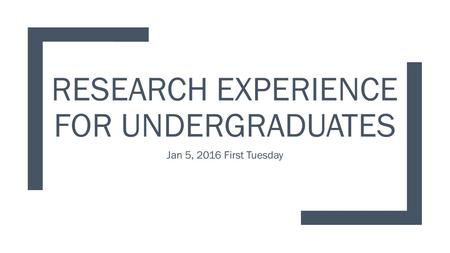 RESEARCH EXPERIENCE FOR UNDERGRADUATES Jan 5, 2016 First Tuesday.