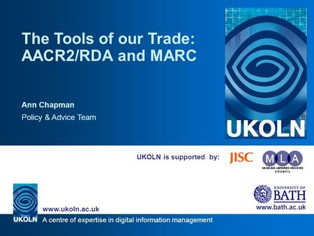 A centre of expertise in digital information management www.ukoln.ac.uk www.bath.ac.uk UKOLN is supported by: The Tools of our Trade: AACR2/RDA and MARC.