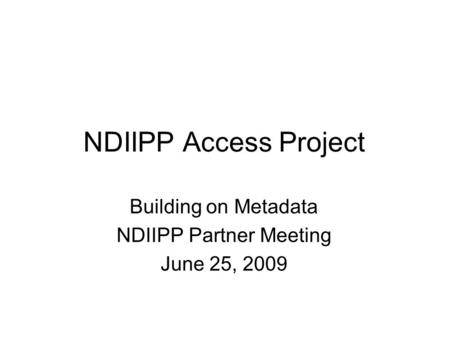 NDIIPP Access Project Building on Metadata NDIIPP Partner Meeting June 25, 2009.